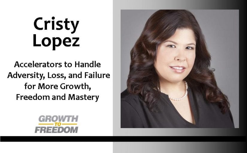 Dr. Cristy Lopez:  Accelerators to Handle Adversity, Loss, and Failure for More Growth, Freedom, and Mastery with Dan Kuschell [PODCAST 27]