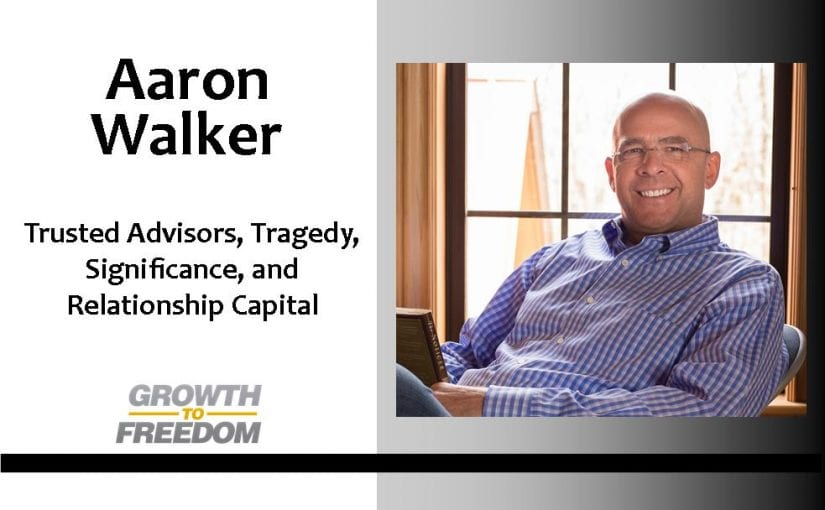 Aaron Walker: Trusted Advisors, Tragedy, Significance, and Relationship Capital with Dan Kuschell [PODCAST 28]