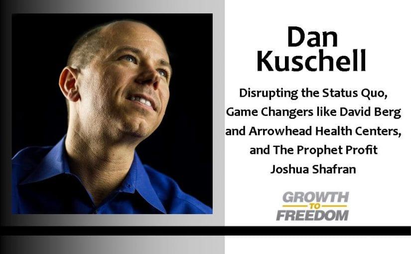 Dan Kuschell: Disrupting the Status Quo, Game Changers like David Berg of Arrowhead Health Centers, and the Prophet Profit Joshua Shafran [PODCAST 31]