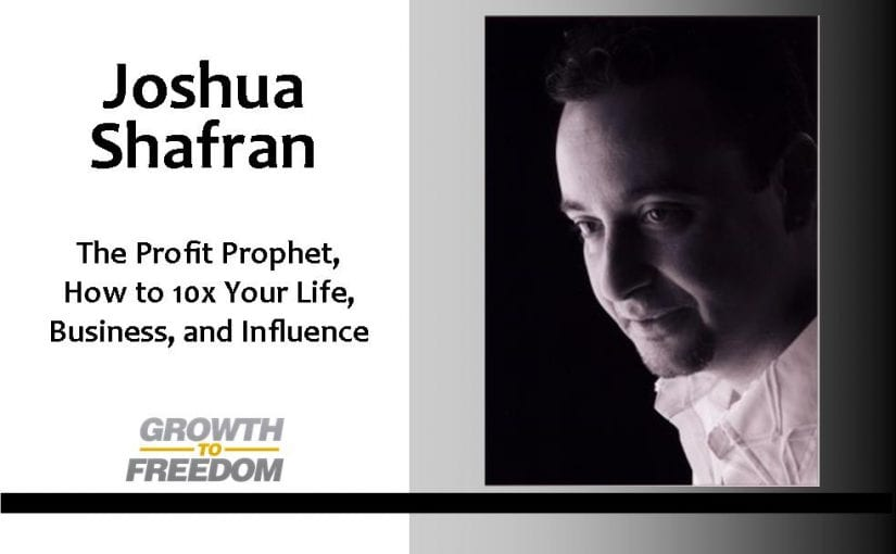 Joshua Shafran: The Profit Prophet, How to 10X Your Life, Business, and Influence with Dan Kuschell [PODCAST 34]