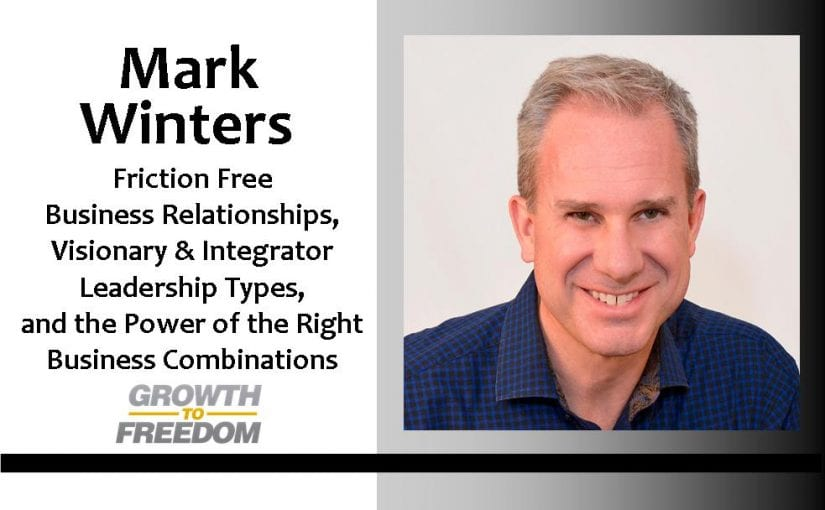 Mark Winters on Friction Free Business Relationships, Visionary & Integrator Leadership Types, and the Power of the Right Business Combinations [PODCAST 39]