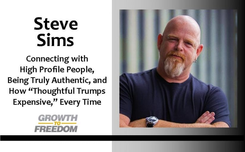 "Steve Sims on Connecting With High Profile People, Being Truly Authentic, and How ""Thoughtful Trumps Expensive,"" Every Time [PODCAST 40]"
