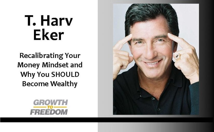 Recalibrating Your Money Mindset and Why You SHOULD Become Wealthy, with T. Harv Eker and Dan Kuschell [PODCAST 41]