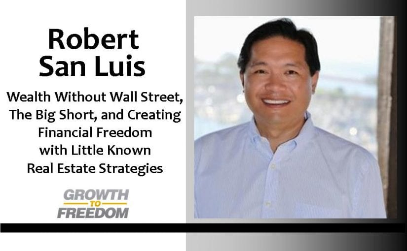 Wealth without Wall Street, The Big Short, and Creating Financial Freedom with Little Known Real Estate Strategies with Robert San Luis [PODCAST 46]