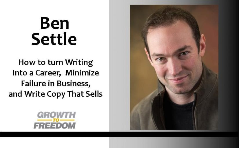 How to Turn Writing Into a Career, Minimize Failure In Business, And Write Copy That Sells, with Ben Settle [PODCAST 47]