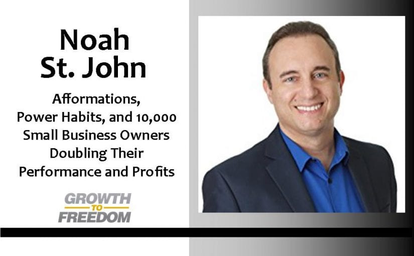 Noah St. John: Afformations, Power Habits, and 10,000 Small Business Owners Doubling Their Performance and Profits [PODCAST 50]