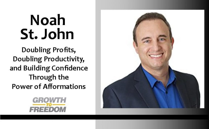 Doubling Profits, Doubling Productivity, and Building Confidence Through the Power Of Afformations, with Noah St. John [PODCAST 51]