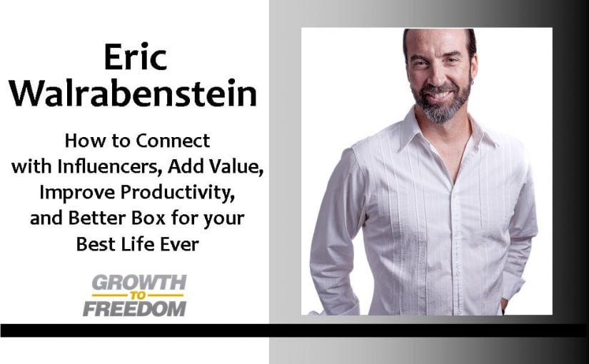 Eric Walrabenstein: How to Connect with Influencers, Add Value, Improve Productivity, and Better Box for your Best Life Ever [PODCAST 52]