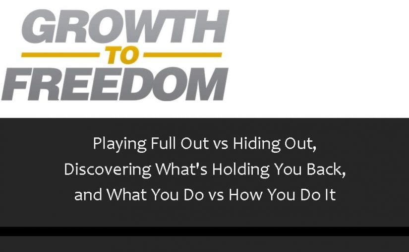 Playing Full Out VS Hiding Out, Discovering What's Holding You Back, and What You Do VS How You Do It [PODCAST 68]