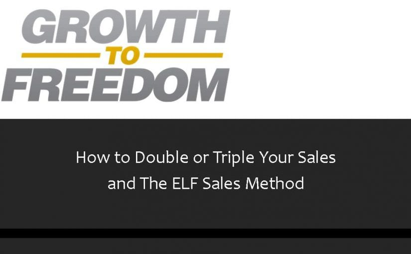 How To Double or Triple Your Sales and The ELF Sales Method [PODCAST 69]