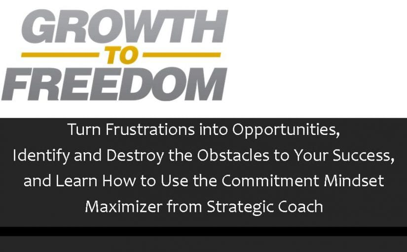 Turn Frustrations Into Opportunities, Identify and Destroy the Obstacles to Your Success, and Learn How to Use The Commitment Mindset Maximizer from Strategic Coach [PODCAST 72]