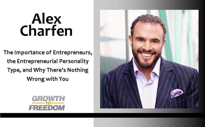 The Importance of Entrepreneurs, The Entrepreneurial Personality Type, and Why There's Nothing Wrong With You with Alex Charfen [PODCAST 77]