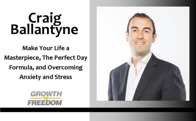Make Your Life A Masterpiece, The Perfect Day Formula, and Overcoming Anxiety and Stress, with Craig Ballantyne [PODCAST 71]