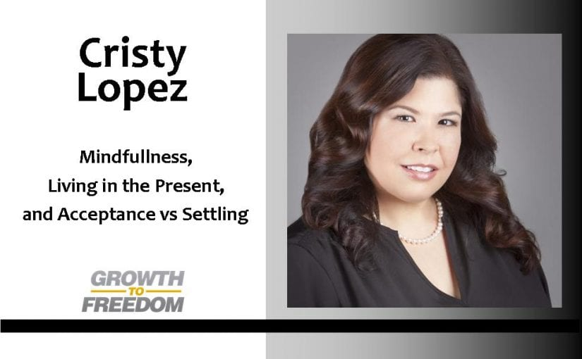 Mindfulness, Living in the Present, and Acceptance VS Settling. Change Your Mindset and Change Your Future with Dr Cristy Lopez [PODCAST 67]