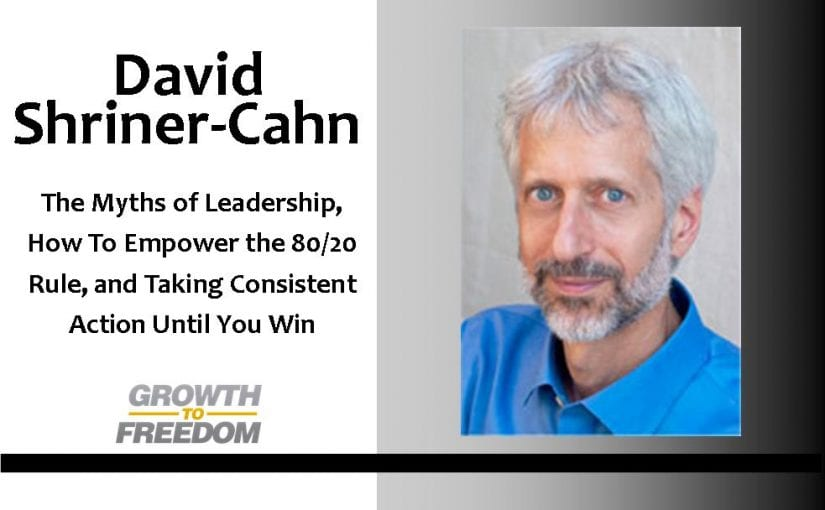 The Myths of Leadership, How To Empower the 80/20 rule, and Taking Consistent Action Until You Win, with David Shriner-Cahn [PODCAST 63]