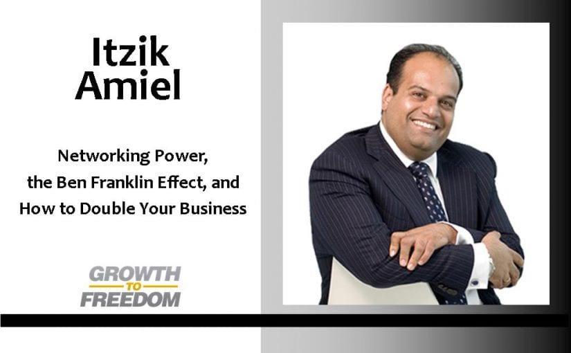Networking Power, The Ben Franklin Effect, and How to Double Your Business with Itzik Amiel [PODCAST 82]
