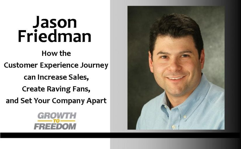 How The Customer Experience Journey Can Increase Sales, Create Raving Fans, and Set Your Company Apart with Jason Friedman [PODCAST 90]