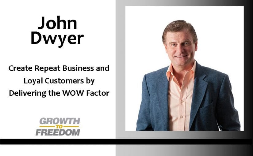 Create Repeat Business and Loyal Customers By Delivering the WOW Factor, with John Dwyer [PODCAST 92]