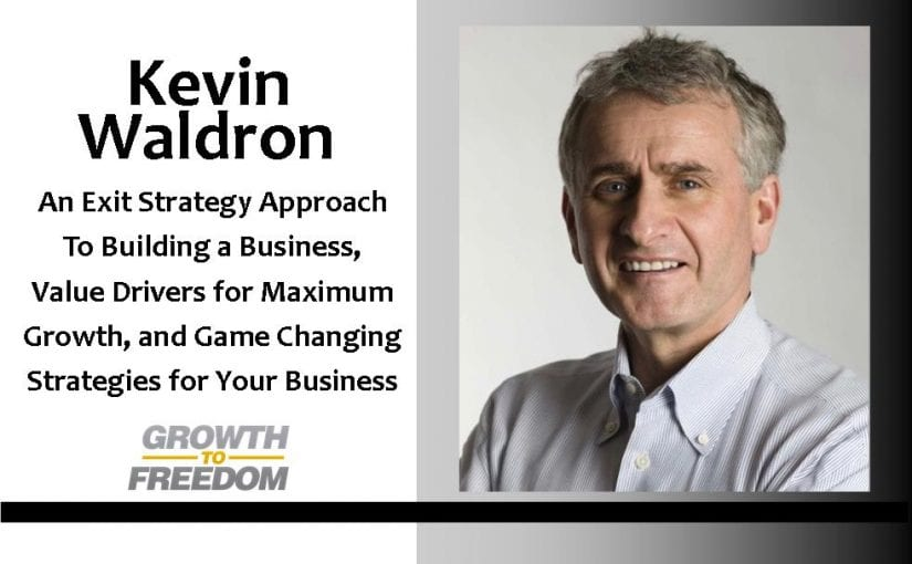 An Exit Strategy Approach To Building A Business, Value Drivers For Maximum Growth, and Game Changing Strategies for Your Business with Kevin Waldron [PODCAST 84]