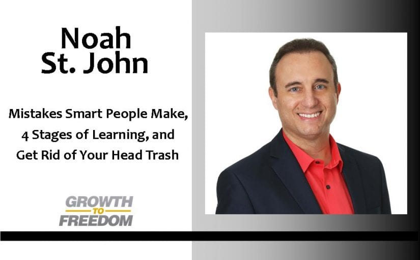 Mistakes Smart People Make, 4 Stages of Learning, Get Rid of Your Head Trash, and More With Noah St. John [PODCAST 89]