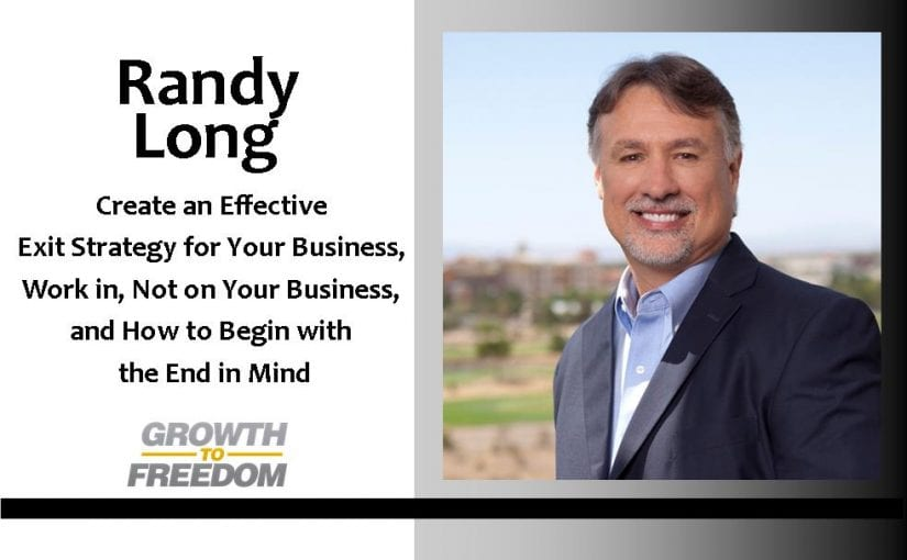 Create An Effective Exit Strategy For Your Business, Work IN, Not ON Your Business, And How To Begin With The End In Mind with Randy Long [PODCAST 75]