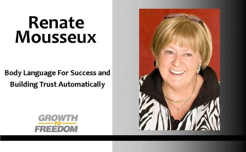 Body Language For Success and Building Trust Automatically With Body Language Expert Renate Mousseux [PODCAST 81]