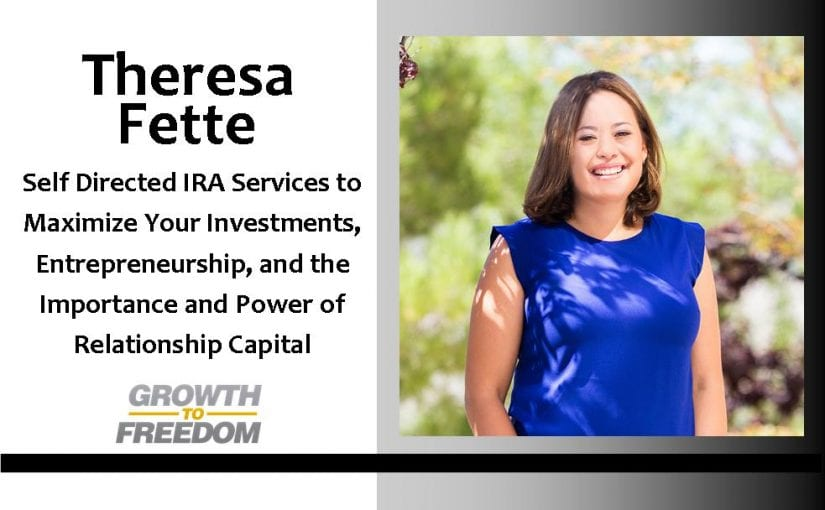 Self Directed IRA Services to Maximize Your Investments, Entrepreneurship, and The Importance and Power of Relationship Capital with Theresa Fette [PODCAST 76]