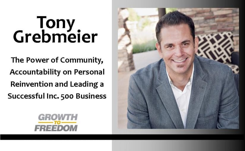 Tony Grebmeier on the Power of Community, Accountability on Personal Reinvention and Leading a Successful Inc. 500 Business [PODCAST 64]