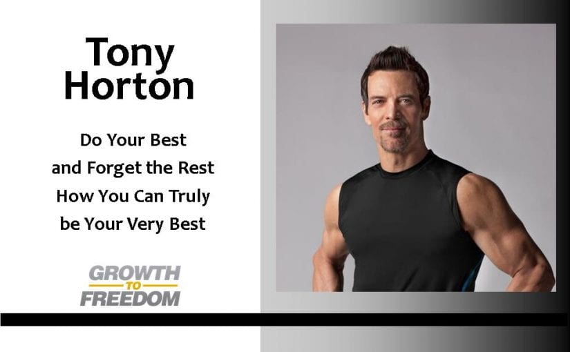 Tony Horton: Do Your Best and Forget The Rest – How YOU Can Truly Be Your Very Best [PODCAST 87]