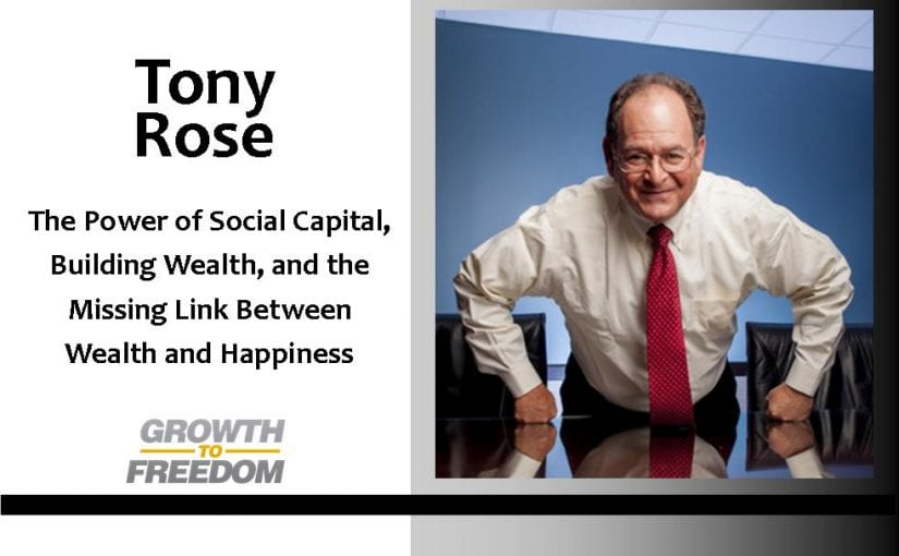 The Power of Social Capital, Building Wealth, and The Missing Link Between Wealth and Happiness, with Tony Rose [PODCAST 78]