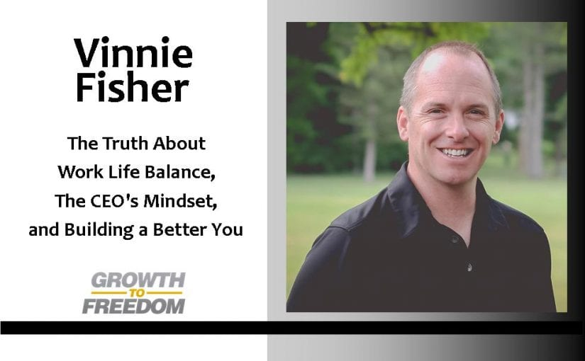 The Truth About Work Life Balance, The CEO's Mindset, and Building a Better You with Vinnie Fisher [PODCAST 79]
