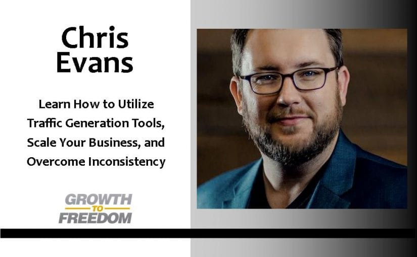 Learn How To Utilize Traffic Generation Tools, Scale Your Business, and Overcome Inconsistency with Chris Evans [PODCAST 106]