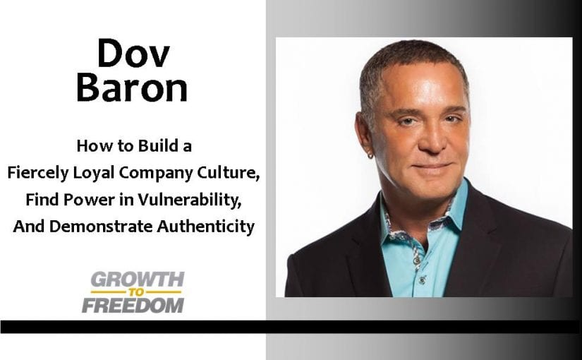 How to Build a Fiercely Loyal Company Culture, Find Power in Vulnerability, and Demonstrate Authenticity with Dov Baron [PODCAST 103]