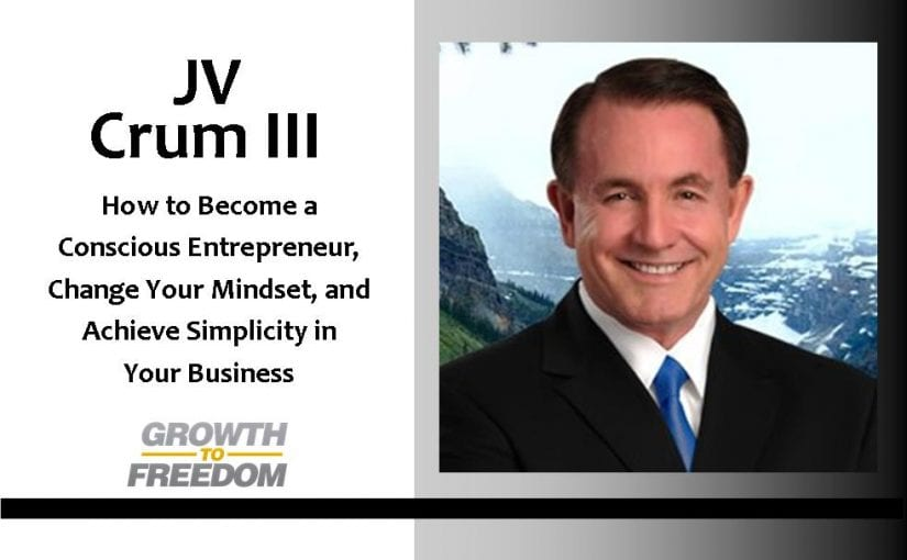 How to Become a Conscious Entrepreneur, Change Your Mindset, and Achieve Simplicity in Your Business with J. V. Crum III [PODCAST 105]