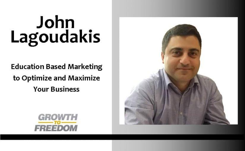 Education Based Marketing To Optimize and Maximize Your Business with John Lagoudakis [PODCAST 99]