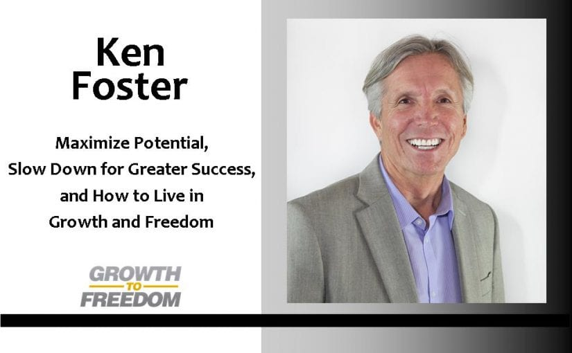 Maximize Potential, Slow Down For Greater Success, And How To Live In Growth and Freedom, with Ken Foster [PODCAST 95]