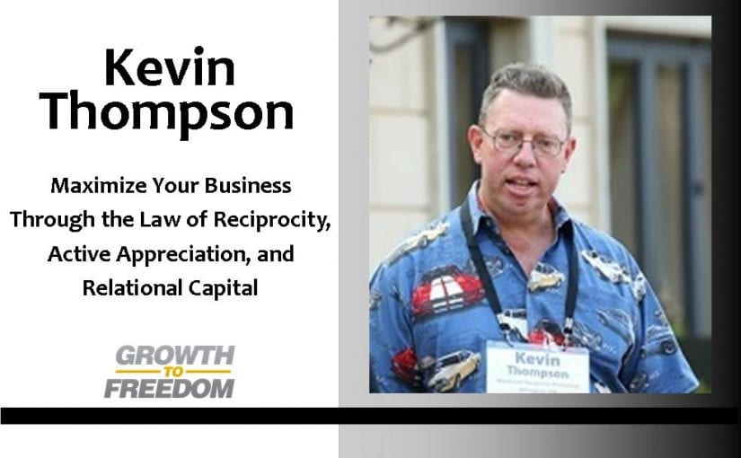 Maximize Your Business Through The Law of Reciprocity, Active Appreciation, Relational Capital, and More, with Kevin Thompson [PODCAST 100]