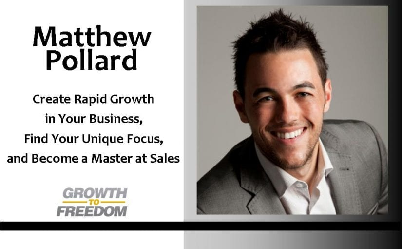 Create Rapid Growth in Your Business, Find Your Unique Focus, Become a Master at Sales, and more with Matthew Pollard [PODCAST 94]