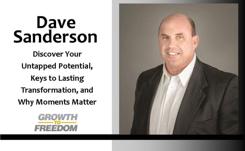Discover Your Untapped Potential, Keys to Lasting Transformation, and Why Moments Matter with Dave Sanderson [PODCAST 110]