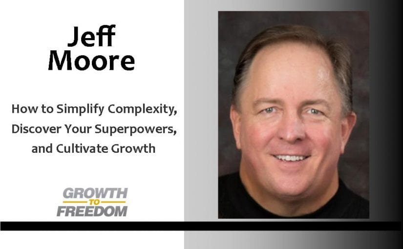 How to Simplify Complexity, Discover Your Superpowers, and Cultivate Growth with Jeff Moore [PODCAST 109]
