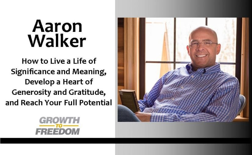 How To Live a Life of Significance and Meaning, Develop a Heart of Generosity and Gratitude, and Reach Your Full Potential with Aaron Walker [PODCAST 117]