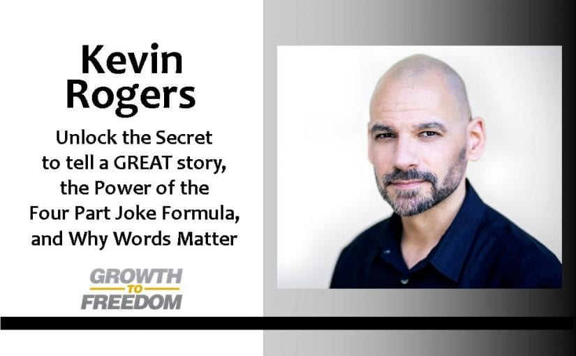 Unlock the Secret to tell a GREAT story, the Power of the Four Part Joke Formula, and Why Words Matter with Kevin Rogers [PODCAST 120]