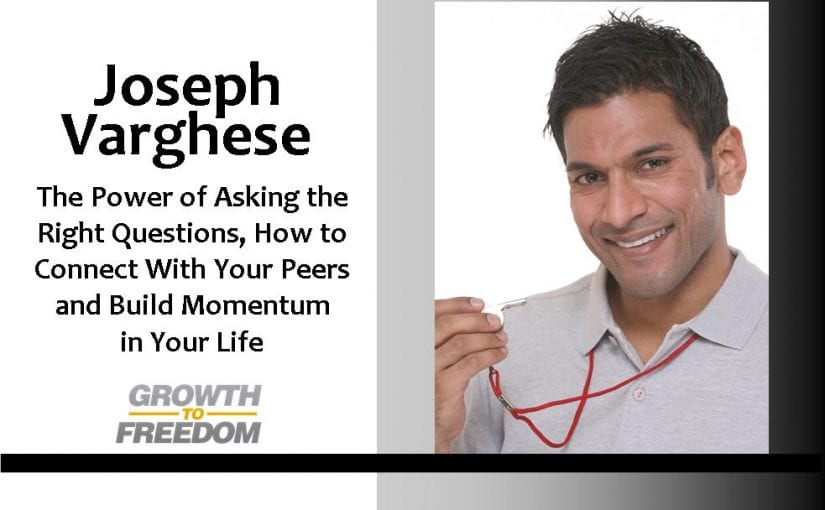 Learn about the Power of Asking the Right Questions, How to Connect with Your Peers, and Build Momentum in Your Life with Joseph Varghese [PODCAST 121]
