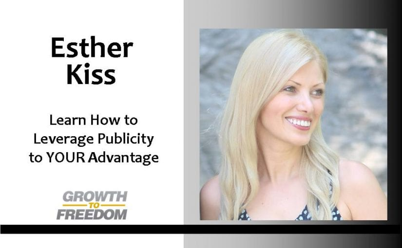 Learn How to Leverage Publicity to YOUR Advantage with Esther Kiss [PODCAST 125]
