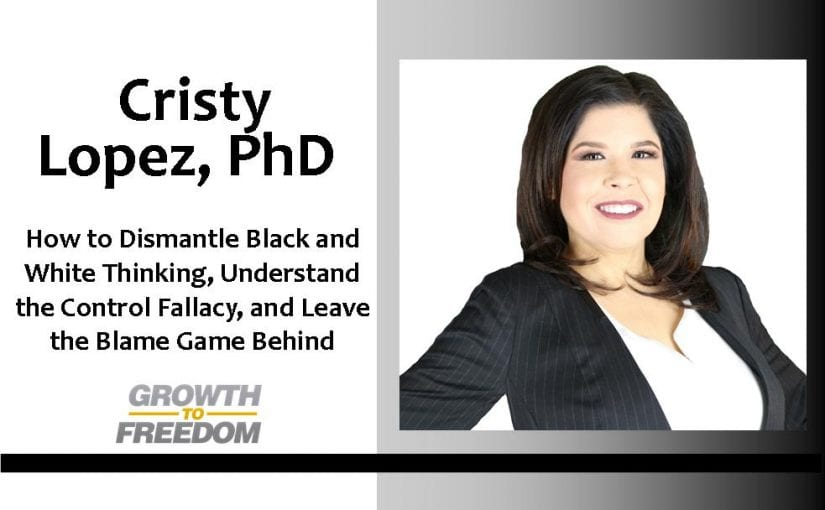 How to Dismantle Black and White Thinking, Understand the Control Fallacy, and Leave the Blame Game Behind with Dr. Cristy Lopez [PODCAST 139]