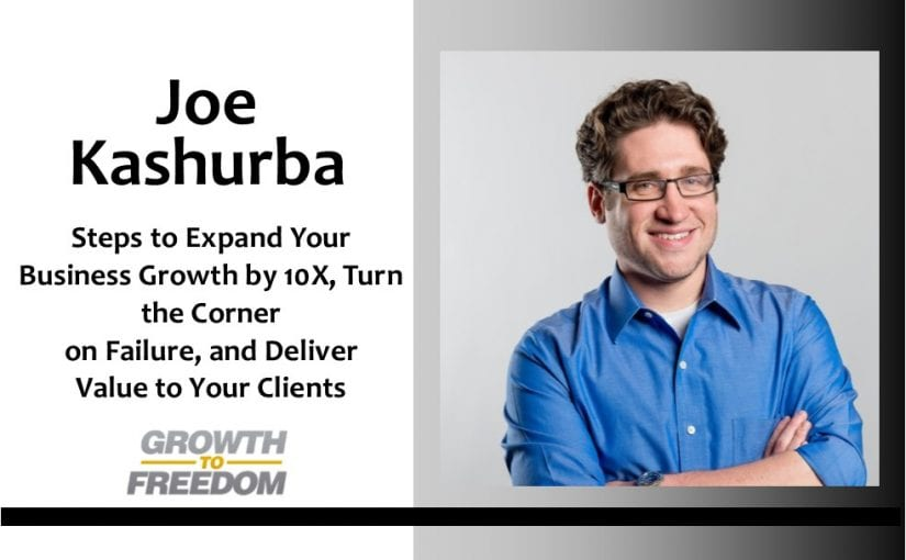 Steps to Expand Your Business Growth by 10X, Turn the Corner on Failure, and Deliver Value to Your Clients with Joe Kashurba [PODCAST 140]