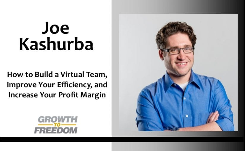 How to Build a Virtual Team, Improve Your Efficiency, and Increase Your Profit Margin with Joe Kashurba [PODCAST 141]