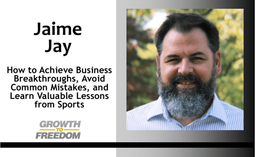 How to Achieve Business Breakthroughs, Avoid Common Mistakes, and Learn Valuable Lessons from Sports with Jaime Jay [PODCAST 142]
