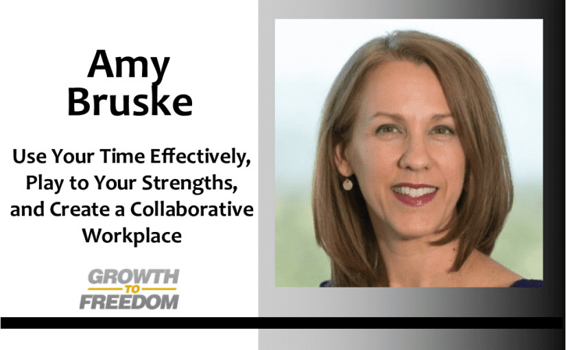 Use Your Time Effectively, Play to Your Strengths, and Create a Collaborative Workplace with Amy Bruske [PODCAST 145]
