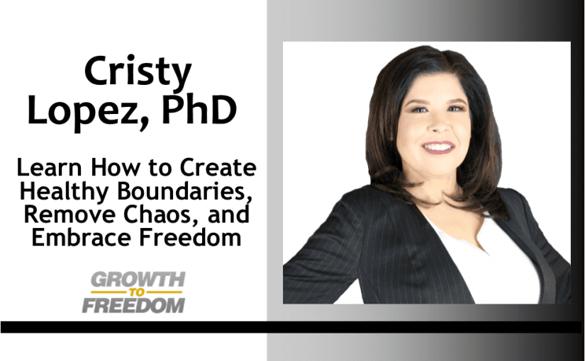 Learn How to Create Healthy Boundaries, Remove Chaos, and Embrace Freedom with Dr. Cristy Lopez [PODCAST 147]